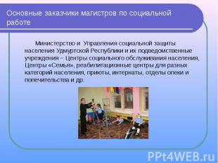 Основные заказчики магистров по социальной работе Министерство и Управления соци