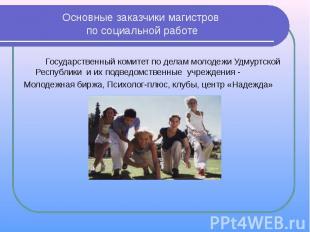 Основные заказчики магистров по социальной работе Государственный комитет по дел
