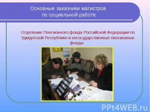 Основные заказчики магистров по социальной работе Отделение Пенсионного фонда Ро