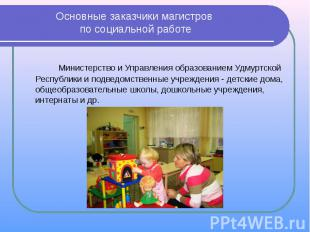 Основные заказчики магистров по социальной работе Министерство и Управления обра