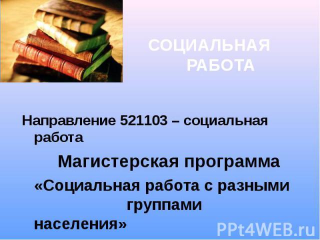 СОЦИАЛЬНАЯ РАБОТА Направление 521103 – социальная работа Магистерская программа «Социальная работа с разными группами населения»