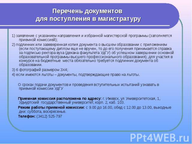 Перечень документов для поступления в магистратуру 1) заявление с указанием направления и избранной магистерской программы (заполняется приемной комиссией);2) подлинник или завеверенная копия документа о высшем образовании с приложением (если поступ…