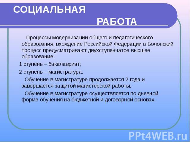 СОЦИАЛЬНАЯ РАБОТА Процессы модернизации общего и педагогического образования, вхождение Российской Федерации в Болонский процесс предусматривают двухступенчатое высшее образование: 1 ступень – бакалавриат; 2 ступень – магистратура. Обучение в магист…