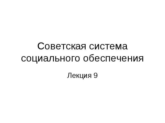 Советская система социального обеспечения Лекция 9