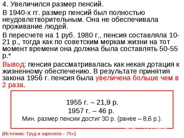 4. Увеличился размер пенсий.В 1940-х гг. размер пенсий был полностью неудовлетворительным. Она не обеспечивала проживание людей. В пересчете на 1 руб. 1980 г., пенсия составляла 10-21 р., тогда как по советским меркам жизни на тот момент времени она…