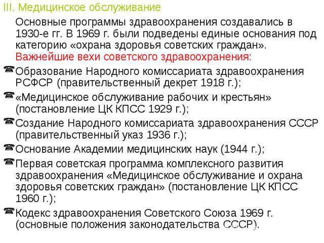 III. Медицинское обслуживаниеОсновные программы здравоохранения создавались в 1930-е гг. В 1969 г. были подведены единые основания под категорию «охрана здоровья советских граждан». Важнейшие вехи советского здравоохранения:Образование Народного ком…