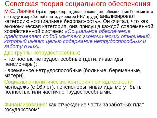 Советская теория социального обеспечения М.С. Ланчев (д.э.н., директор отдела пенсионного обеспечения Госкомитета по труду и заработной плате, директор НИИ труда) анализировал категорию «социальная безопасность». Он считал, что как экономическая кат…
