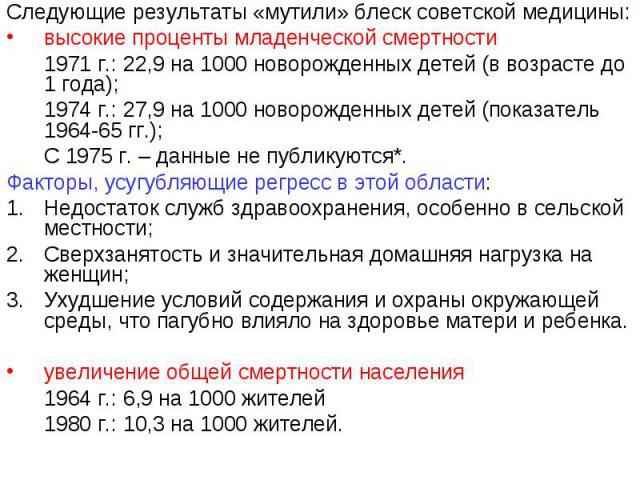Следующие результаты «мутили» блеск советской медицины:высокие проценты младенческой смертности1971 г.: 22,9 на 1000 новорожденных детей (в возрасте до 1 года);1974 г.: 27,9 на 1000 новорожденных детей (показатель 1964-65 гг.);С 1975 г. – данные не …