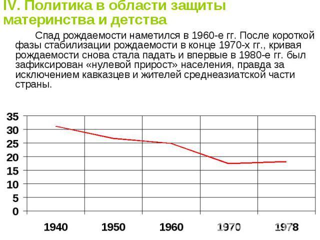 IV. Политика в области защиты материнства и детства Спад рождаемости наметился в 1960-е гг. После короткой фазы стабилизации рождаемости в конце 1970-х гг., кривая рождаемости снова стала падать и впервые в 1980-е гг. был зафиксирован «нулевой приро…