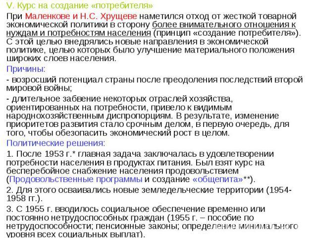 V. Курс на создание «потребителя» При Маленкове и Н.С. Хрущеве наметился отход от жесткой товарной экономической политики в сторону более внимательного отношения к нуждам и потребностям населения (принцип «создание потребителя»). С этой целью внедря…