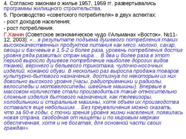 4. Согласно законам о жилье 1957, 1959 гг. развертывались программы жилищного строительства.5. Производство «советского потребителя» в двух аспектах:- рост доходов населения;- рост потребления.Г.Ханин (Советское экономическое чудо //Альманах «Восток…