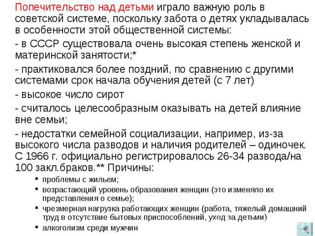 Попечительство над детьми играло важную роль в советской системе, поскольку забота о детях укладывалась в особенности этой общественной системы:- в СССР существовала очень высокая степень женской и материнской занятости;* - практиковался более поздн…