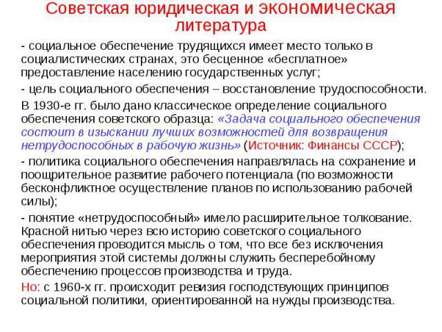 Советская юридическая и экономическая литература - социальное обеспечение трудящихся имеет место только в социалистических странах, это бесценное «бесплатное» предоставление населению государственных услуг;- цель социального обеспечения – восстановл…
