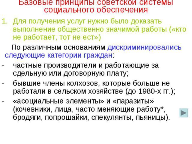 Базовые принципы советской системы социального обеспечения Для получения услуг нужно было доказать выполнение общественно значимой работы («кто не работает, тот не ест»)По различным основаниям дискриминировались следующие категории граждан:частные п…
