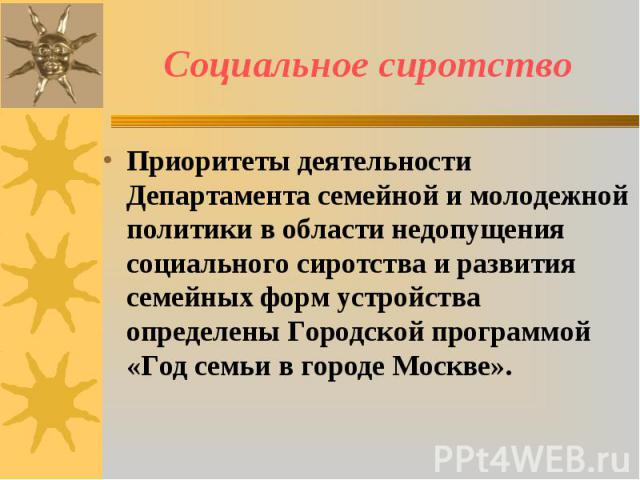 Социальное сиротство Приоритеты деятельности Департамента семейной и молодежной политики в области недопущения социального сиротства и развития семейных форм устройства определены Городской программой «Год семьи в городе Москве».