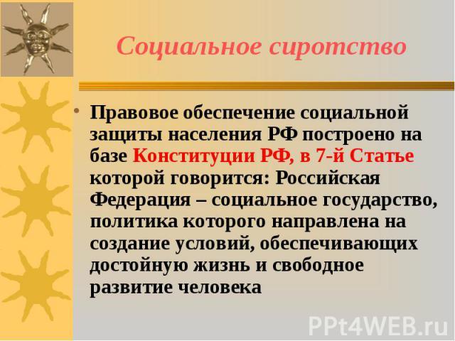 Социальное сиротство Правовое обеспечение социальной защиты населения РФ построено на базе Конституции РФ, в 7-й Статье которой говорится: Российская Федерация – социальное государство, политика которого направлена на создание условий, обеспечивающи…