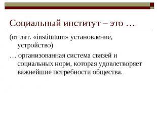 Социальный институт – это … (от лат. «institutum» установление, устройство) … ор