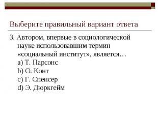 Выберите правильный вариант ответа 3. Автором, впервые в социологической науке и