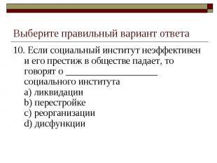 Выберите правильный вариант ответа 10. Если социальный институт неэффективен и е