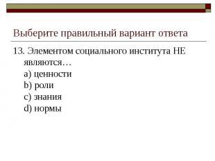 Выберите правильный вариант ответа 13. Элементом социального института НЕ являют