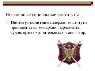 Неосновные социальные институты Институт политики содержит институты президентст