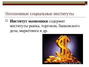 Неосновные социальные институты Институт экономики содержит институты рынка, тор