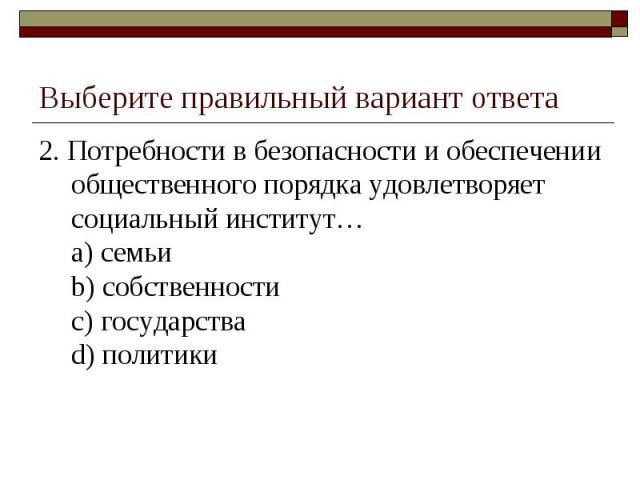 Выберите правильный вариант ответа 2. Потребности в безопасности и обеспечении общественного порядка удовлетворяет социальный институт…a) семьиb) собственностиc) государстваd) политики