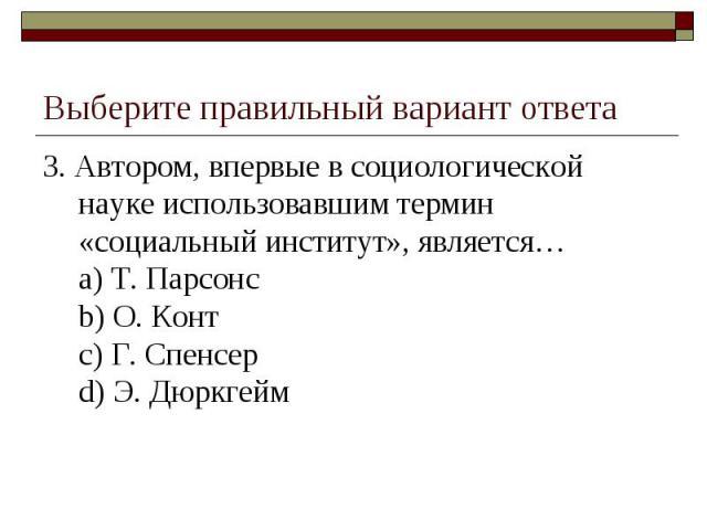 Выберите правильный вариант ответа 3. Автором, впервые в социологической науке использовавшим термин «социальный институт», является…a) Т. Парсонсb) О. Контc) Г. Спенсерd) Э. Дюркгейм