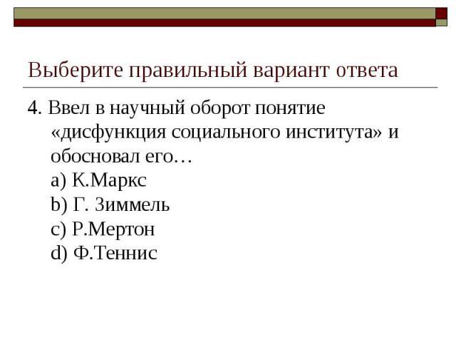 Выберите правильный вариант ответа 4. Ввел в научный оборот понятие «дисфункция социального института» и обосновал его…a) К.Марксb) Г. Зиммельc) Р.Мертонd) Ф.Теннис