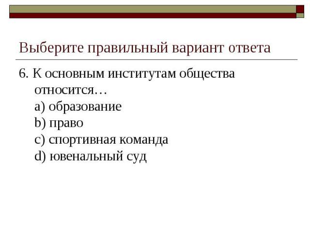 Выберите правильный вариант ответа 6. К основным институтам общества относится…a) образованиеb) правоc) спортивная командаd) ювенальный суд