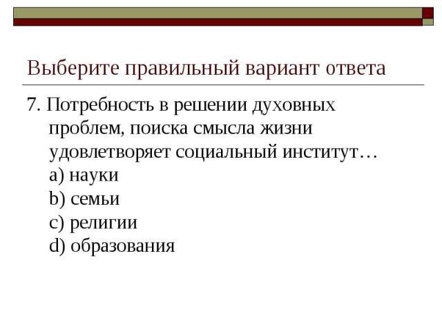 Выберите правильный вариант ответа 7. Потребность в решении духовных проблем, поиска смысла жизни удовлетворяет социальный институт…a) наукиb) семьиc) религииd) образования