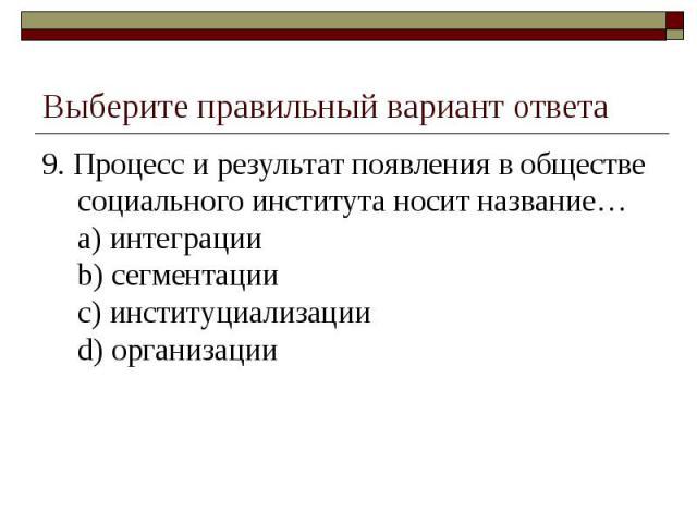 Выберите правильный вариант ответа 9. Процесс и результат появления в обществе социального института носит название…a) интеграцииb) сегментацииc) институциализацииd) организации