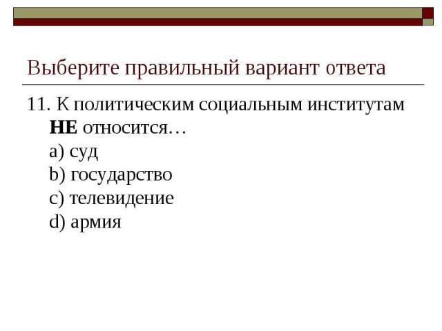 Выберите правильный вариант ответа 11. К политическим социальным институтам НЕ относится…a) судb) государствоc) телевидениеd) армия