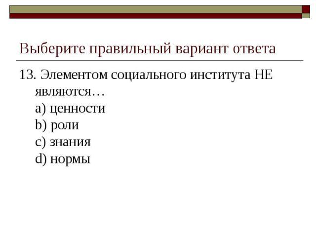 Выберите правильный вариант ответа 13. Элементом социального института НЕ являются…a) ценностиb) ролиc) знанияd) нормы