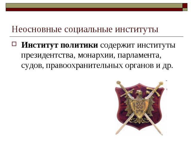 Неосновные социальные институты Институт политики содержит институты президентства, монархии, парламента, судов, правоохранительных органов и др.