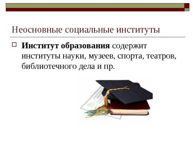Неосновные социальные институты Институт образования содержит институты науки, музеев, спорта, театров, библиотечного дела и пр.