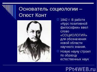 Основатель социологии – Огюст Конт 1842 г. В работе «Курс позитивной философии»