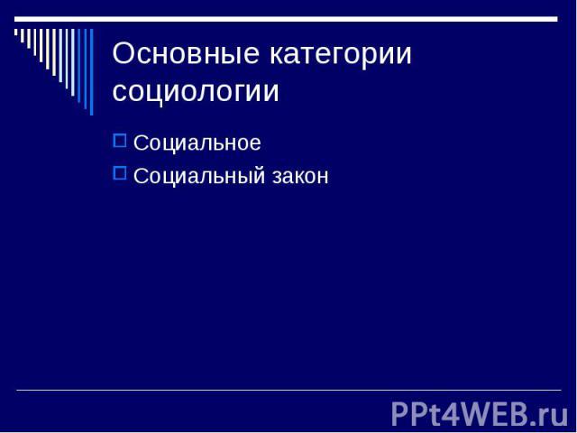 Основные категории социологии СоциальноеСоциальный закон