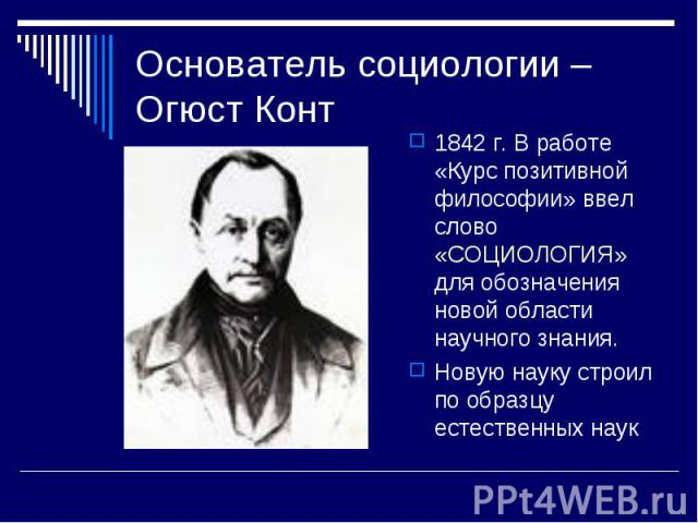 Основатель социологии – Огюст Конт 1842 г. В работе «Курс позитивной философии» ввел слово «СОЦИОЛОГИЯ» для обозначения новой области научного знания.Новую науку строил по образцу естественных наук