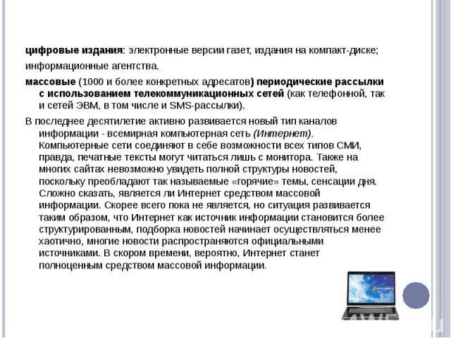 цифровые издания: электронные версии газет, издания на компакт-диске;информационные агентства.массовые (1000 и более конкретных адресатов) периодические рассылки с использованием телекоммуникационных сетей (как телефонной, так и сетей ЭВМ, в том чис…