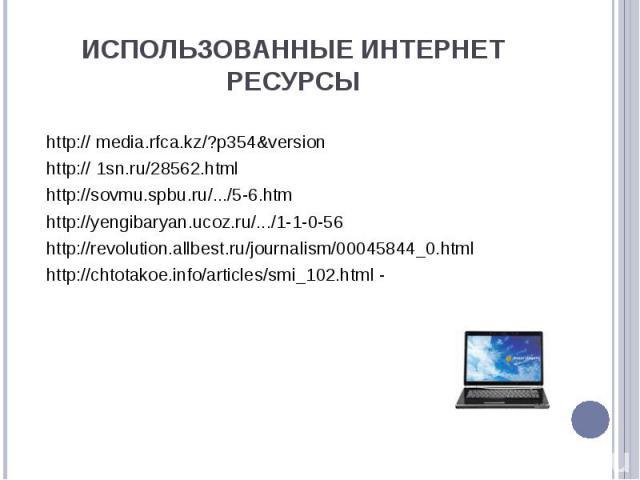 Использованные Интернет ресурсы http:// media.rfca.kz/?p354&versionhttp:// 1sn.ru/28562.htmlhttp://sovmu.spbu.ru/.../5-6.htmhttp://yengibaryan.ucoz.ru/.../1-1-0-56http://revolution.allbest.ru/journalism/00045844_0.htmlhttp://chtotakoe.info/articles/…