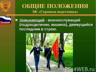 ОБЩИЕ ПОЛОЖЕНИЯЭК «Строевая подготовка» Замыкающий - военнослужащий (подразделен