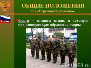 ОБЩИЕ ПОЛОЖЕНИЯЭК «Строевая подготовка» Фронт – сторона строя, в которую военнос