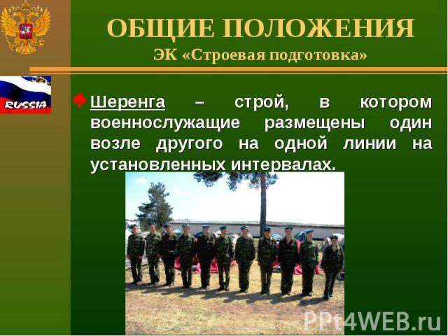 ОБЩИЕ ПОЛОЖЕНИЯЭК «Строевая подготовка» Шеренга – строй, в котором военнослужащие размещены один возле другого на одной линии на установленных интервалах.