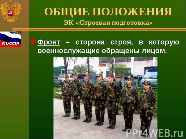ОБЩИЕ ПОЛОЖЕНИЯЭК «Строевая подготовка» Фронт – сторона строя, в которую военнослужащие обращены лицом.