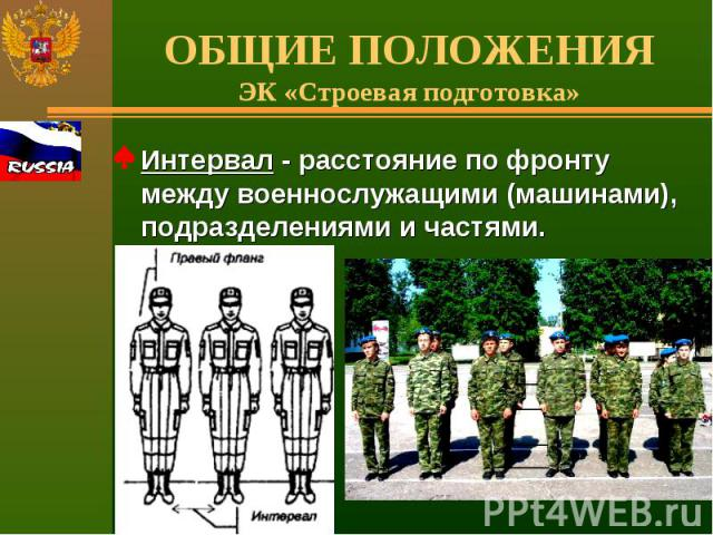 ОБЩИЕ ПОЛОЖЕНИЯЭК «Строевая подготовка» Интервал - расстояние по фронту между военнослужащими (машинами), подразделениями и частями.