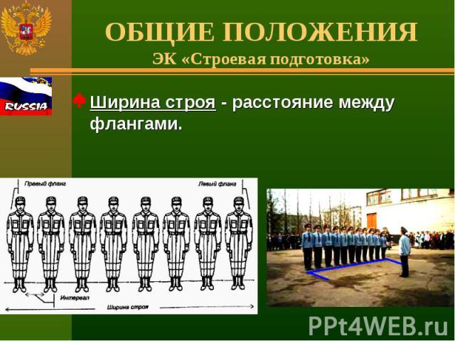 ОБЩИЕ ПОЛОЖЕНИЯЭК «Строевая подготовка» Ширина строя - расстояние между флангами.