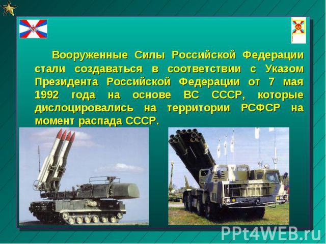 Вооруженные Силы Российской Федерации стали создаваться в соответствии с Указом Президента Российской Федерации от 7 мая 1992 года на основе ВС СССР, которые дислоцировались на территории РCФСР на момент распада СССР.