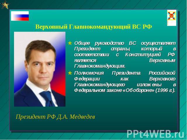 Верховный Главнокомандующий ВС РФ Общее руководство ВС осуществляет Президент страны, который в соответствии с Конституцией РФ является Верховным Главнокомандующим. Полномочия Президента Российской Федерации как Верховного Главнокомандующего изложен…