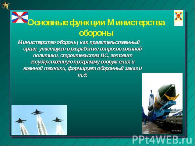 Основные функции Министерства обороны Министерство обороны, как правительственный орган, участвует в разработке вопросов военной политики, строительства ВС, готовит государственную программу вооружения и военной техники, формирует оборонный заказ и т.д.